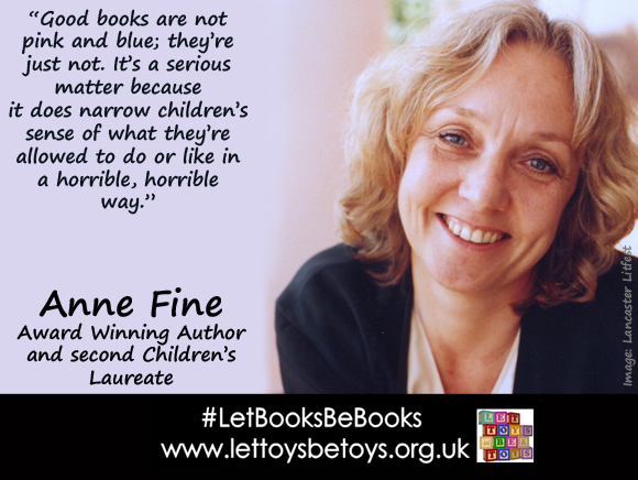 "Anne Fine, author and second children's Laureate: ""Good books are not pink and blue; they're just not. It's a serious matter because it does narrow children's sense of what they're allowed to do or like in a horrible, horrible way"""