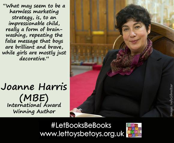 "Joanne Harris, author: ""What may seem to be a harmless marketing strategy is, to an impressionable child, really a form of brainwashing, repeating the false message that boys are brilliant and brave, while girls are mostly just decorative"""