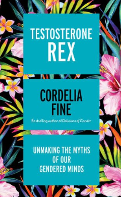 Cordelia Fine, Testosterone Rex: Unmaking the Myths of Our Gendered Minds (Icon, 2017),  256pp.